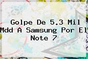 Golpe De 5.3 Mil Mdd A Samsung Por El <b>Note 7</b>