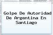 Golpe De Autoridad De <b>Argentina</b> En Santiago