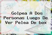 Golpea A Dos Personas Luego De Ver Pelea De <b>box</b>