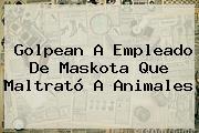 Golpean A Empleado De <b>Maskota</b> Que Maltrató A Animales