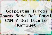 Golpistas Turcos Toman Sede Del Canal <b>CNN</b> Y Del Diario Hurriyet
