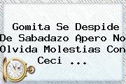 Gomita Se Despide De <b>Sabadazo</b> ¡pero No Olvida Molestias Con Ceci ...