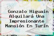 Gonzalo <b>Higuaín</b> Alquilará Una Impresionante Mansión En Turín