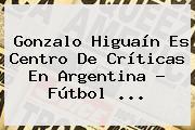 Gonzalo <b>Higuaín</b> Es Centro De Críticas En Argentina - Fútbol <b>...</b>