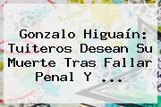 Gonzalo <b>Higuaín</b>: Tuiteros Desean Su Muerte Tras Fallar Penal Y <b>...</b>