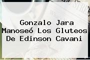 Gonzalo Jara Manoseó Los Gluteos De <b>Edinson Cavani</b>