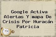 Google Activa Alertas Y <b>mapa</b> De Crisis Por <b>huracán Patricia</b>