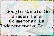 Google Cambió Su Imagen Para Conmemorar La <b>Independencia De</b> ...