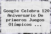 Google Celebra 120 Aniversario De <b>primeros Juegos Olímpicos</b> <b>...</b>