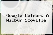 Google Celebra A <b>Wilbur Scoville</b>