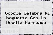 Google Celebra Al <b>baguette</b> Con Un Doodle Horneado