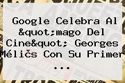 """Google Celebra Al """"mago Del Cine"""" <b>Georges Méliès</b> Con Su Primer ..."""
