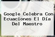 Google Celebra Con Ecuaciones El <b>Día Del Maestro</b>