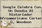 Google Celebra Con Un Doodle Al Historiador Afroamericano <b>Carter G</b>. <b>Woodson</b>