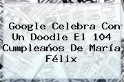 Google Celebra Con Un Doodle El 104 Cumpleaños De <b>María Félix</b>