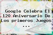 Google Celebra El 120 Aniversario De Los <b>primeros Juegos</b> <b>...</b>
