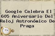 Google Celebra El 605 Aniversario Del <b>Reloj Astronómico De Praga</b>