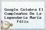 Google Celebra El Cumpleaños De La Legendaria <b>María Félix</b>