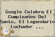 Google Celebra El Cumpleaños Del <b>Santo</b>, El Legendario Luchador ...