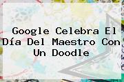 Google Celebra El <b>Día Del Maestro</b> Con Un Doodle