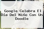 Google Celebra El <b>Día Del Niño</b> Con Un Doodle