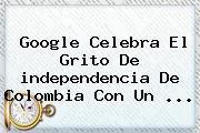 Google Celebra El Grito De <b>independencia De Colombia</b> Con Un ...