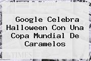 Google Celebra <b>Halloween</b> Con Una Copa Mundial De Caramelos