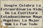 Google Celebra La Extraordinaria Vida De La Escritora Estadounidense <b>Maya Angelou</b>: La Mujer Que Lo Fue Todo