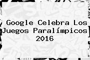 Google Celebra Los <b>Juegos Paralímpicos 2016</b>