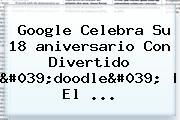 <b>Google</b> Celebra Su 18 <b>aniversario</b> Con Divertido &#039;doodle&#039;   El ...