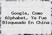 Google, Como <b>Alphabet</b>, Ya Fue Bloqueado En China