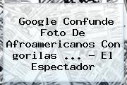 Google Confunde Foto De Afroamericanos Con <b>gorilas</b> <b>...</b> - El Espectador