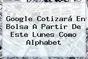 Google Cotizará En Bolsa A Partir De Este Lunes Como <b>Alphabet</b>