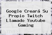 Google Creará Su Propio <b>Twitch</b> Llamado Youtube Gaming
