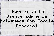 Google Da La Bienvenida A La <b>primavera</b> Con Doodle Especial