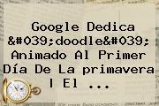 Google Dedica</i> &#039;doodle&#039; Animado Al Primer Día De La <b>primavera</b> | El ...