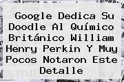 Google Dedica Su Doodle Al Químico Británico <b>William Henry Perkin</b> Y Muy Pocos Notaron Este Detalle