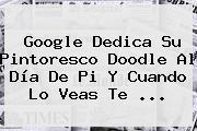 Google Dedica Su Pintoresco Doodle Al <b>Día De Pi</b> Y Cuando Lo Veas Te ...