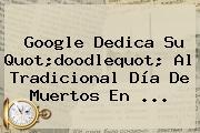 Google Dedica Su Quot;doodlequot; Al Tradicional <b>Día De Muertos</b> En ...
