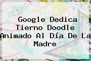 Google Dedica Tierno Doodle Animado Al <b>Día De La Madre</b>