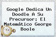 Google Dedica Un Doodle A Su Precursor: El Matemático <b>George Boole</b>
