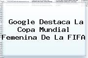 Google Destaca La <b>Copa Mundial Femenina</b> De La FIFA