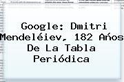 Google: <b>Dmitri Mendeléiev</b>, 182 Años De La Tabla Periódica