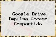 Google <b>Drive</b> Impulsa Acceso Compartido