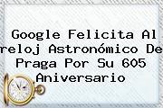 Google Felicita Al <b>reloj Astronómico De Praga</b> Por Su 605 Aniversario