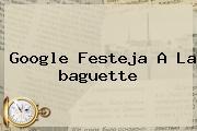 Google Festeja A La <b>baguette</b>