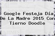 Google Festeja <b>Día De La Madre</b> 2015 Con Tierno Doodle