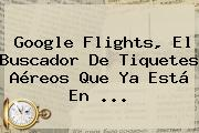 <b>Google Flights</b>, El Buscador De Tiquetes Aéreos Que Ya Está En ...