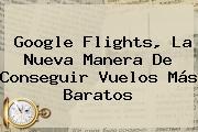 <b>Google Flights</b>, La Nueva Manera De Conseguir Vuelos Más Baratos