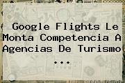 <b>Google Flights</b> Le Monta Competencia A Agencias De Turismo ...